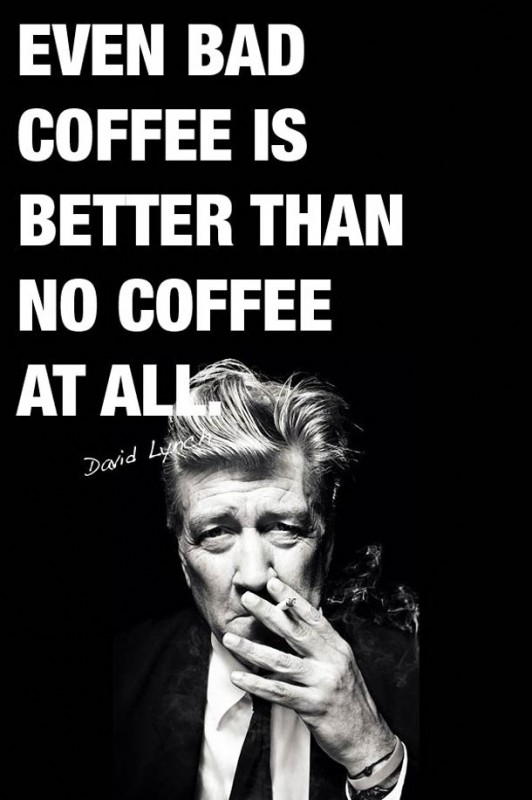 David Lynch bad coffee better than no coffee